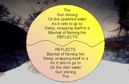 The Sun shining On the sparkled water As it sets to go to Sleep, wrapping itself in a Blanket of flaming fire REFLECTS -- REFLECTS Blanket of flaming fire Sleep, wrapping itself in a As it sets to go to On the dark water Sun shining The